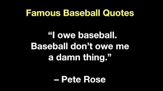 "Famous Baseball Quotes   ""I owe baseball    Baseball don't owe me a damn thing ""  – Pete Rose"