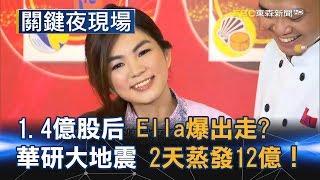 11.4億股后Ella爆出走? 2天蒸發12億的華研大地震!! Part2《關鍵夜現場》