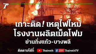 Live : เกาะติด! ไฟปะทุอีกครั้ง โรงงานผลิตเม็ดโฟม ย่านกิ่งแก้ว | ข่าวเย็นไทยรัฐ | 6ก.ค.64