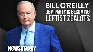 Bill O'Reilly The Democratic Party is Becoming Leftist Zealots