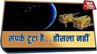 Chandrayaan 2 : ये 2.1 Km की दूरी भी जल्द होगी खत्म क्योंकि संपर्क टूटा है हौसला नहीं