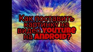 Как поставить картинку на видео в YouTube на андроид?
