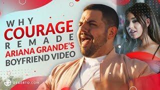 Why Courage remade Ariana Grande's boyfriend video