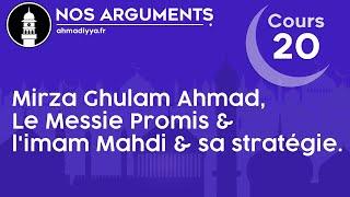 Nos arguments - Cours 20 - Mirza Ghulam Ahmad, Le Messie Promis et l'imam Mahdi & sa stratégie.