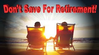 If You Want True Financial Freedom Here's an Idea…DON'T Save For Retirement!
