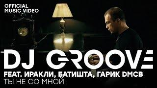 Смотреть клип Dj Groove Feat. Иракли & Батишта - Ты Не Со Мной