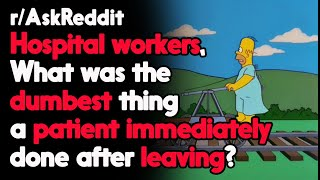 What was the Dumbest thing a patient Immediately done after leaving? r/AskReddit | Top Posts