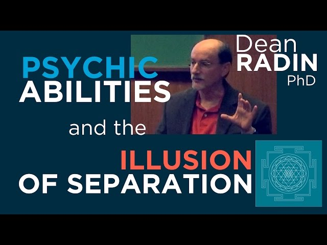 Psychic Abilities and the Illusion of Separation ~ Dean Radin PhD