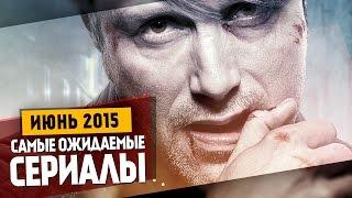 Самые Ожидаемые Сериалы 2015: ИЮНЬ