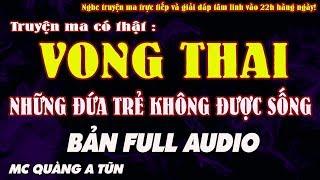 TRUYỆN MA CÓ THẬT : VONG THAI, NHỮNG ĐỨA TRẺ KHÔNG ĐƯỢC SỐNG [ TRỌN BỘ AUDIO ] - MC QUÀNG A TŨN