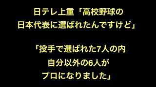 プロ野球 日テレ上重「高校野球の日本代表に選ばれたんですけど」 「投...