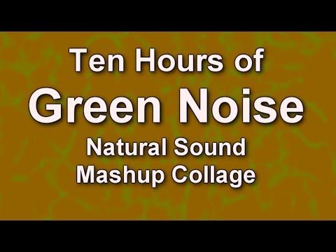 Green Noise - Natural Ambient Audio - Sound Collage - Mashup - Ten Hours - ASMR