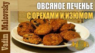 Рецепт печенье овсяное с изюмом и орехами. Мальковский Вадим