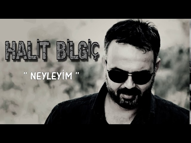 HALİT BİLGİÇ '' NEYLEYİM ''