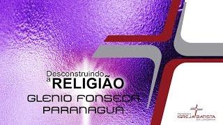 DESCONSTRUINDO A RELIGIÃO (2016)  - 126 - Glenio Fonseca Paranaguá