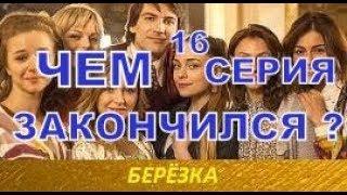 Берёзка сериал ЧЕМ ЗАКОНЧИТСЯ, 16 серия, конец.