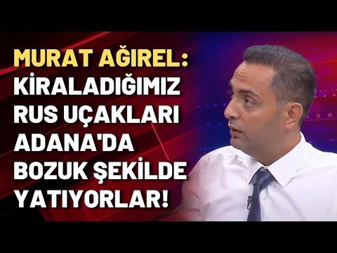 Murat Ağırel: Kiraladığımız Rus uçakları Adana'da bozuk şekilde yatıyorlar!