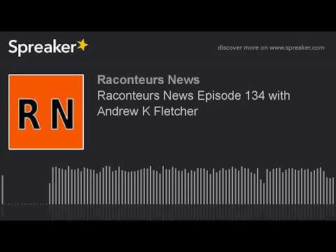 Raconteurs News Episode 134 with Andrew K Fletcher