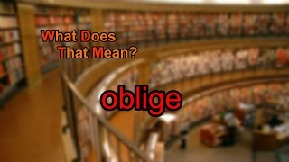 What does oblige mean?
