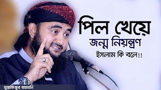 পিল খেয়ে জন্ম নিয়ন্ত্রণ করার ব্যাপারে ইসলাম কি বলে?। Mustafizur Rahmani