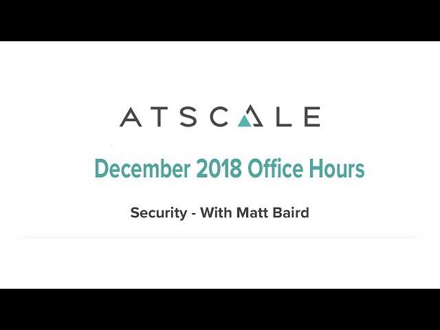 AtScale December Office Hours December 2018: Security with Matt Baird