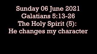 Sunday 6 June 2021  Galatians 5:13-26    The Holy Spirit (5): He changes my character