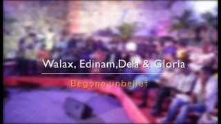 Begone Unbelief - ft Minstrels Walax, Edinam, Dela & Gloria
