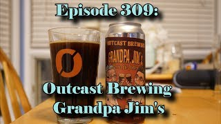 Booze Reviews - Ep. 309 - Outcast Brewing - Grandpa Jim