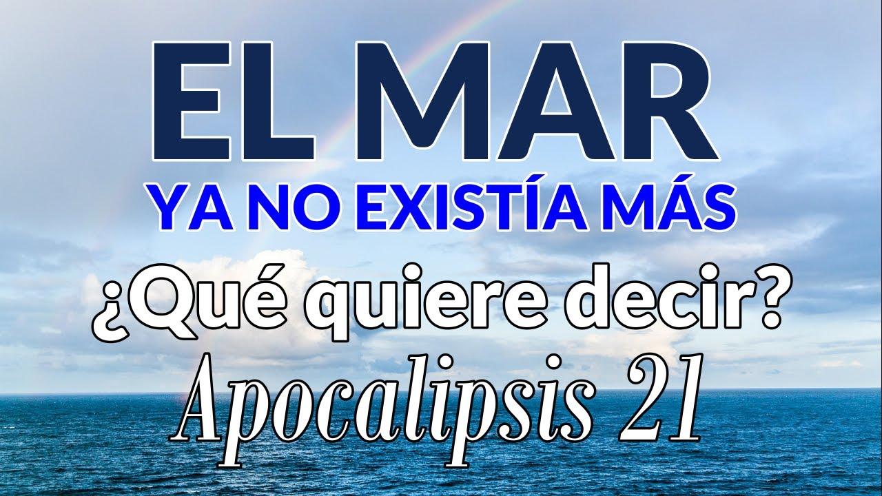 ...Y el mar ya no existía más / ¿Qué quiere decir esto? Apocalipsis 21:1