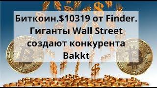 Биткоин. $10319 от Finder. Гиганты Wall Street создают конкурента Bakkt. Курс Биткоин доллар