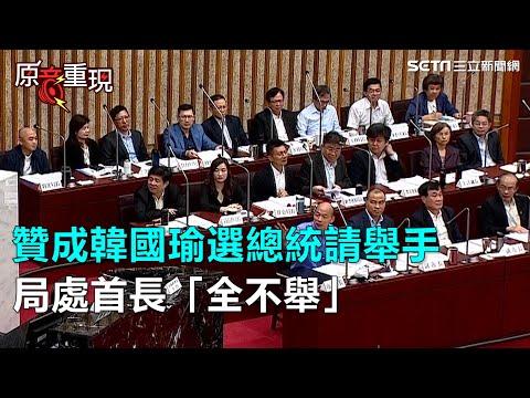 贊成韓國瑜選總統請舉手   局處首長「全不舉」|三立新聞網SETN.com