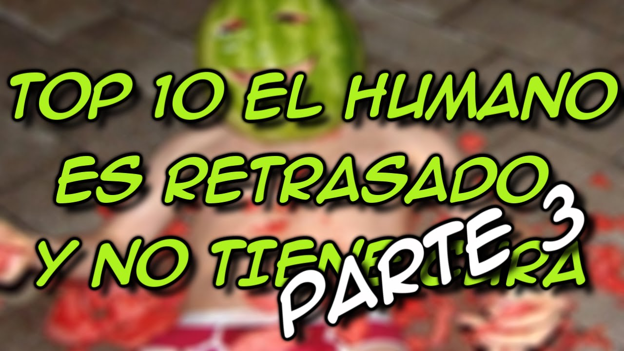 Top 10 El Humano Es Retrasado Y No Tiene Cura Parte 3 8cho Youtube