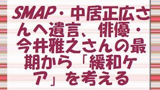 SMAP・中居正広さんへ遺言、俳優・今井雅之さんの最期から「緩和ケア」...