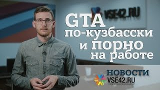 Новости VSE42.Ru: GTA по-кузбасски и порно на работе