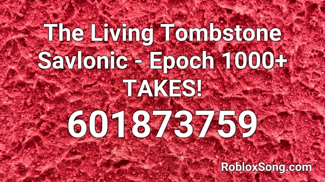 The Living Tombstone Savlonic Epoch 1000 Takes Roblox Id