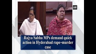 Rajya Sabha MPs demand quick action in Hyderabad rape-murder case