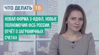 Новая форма 3-НДФЛ, новые полномочия ФСБ России, отчёт о заграничных счетах