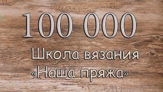 100 000 подписок на канале Школы вязания «Наша пряжа»