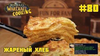 #80 Жареный хлеб - World of Warcraft Cooking Skill in life - Кулинария мира Варкрафт