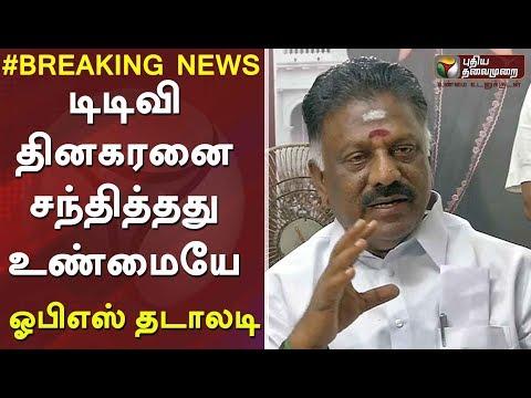 டிடிவி தினகரனை சந்தித்தது உண்மையே - ஓபிஎஸ் தடாலடி| OPS Accepts his meeting with TTV