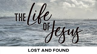 The Life of Jesus: Lost and Found - February 7, 2021