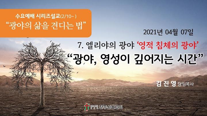 2021-04-07 설교ㅣ광야, 영성이 깊어지는 시간ㅣ김진영 담임목사ㅣ전주산돌교회 수요예배