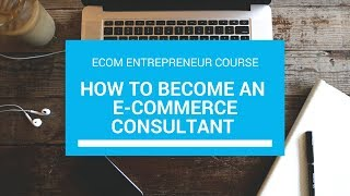 How to Become an Ecommerce Consultant - Ecom Entrepreneur Course