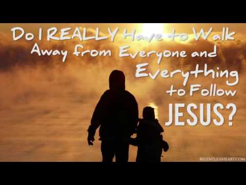Do I REALLY Have to Walk Away From Everything to Follow Jesus?