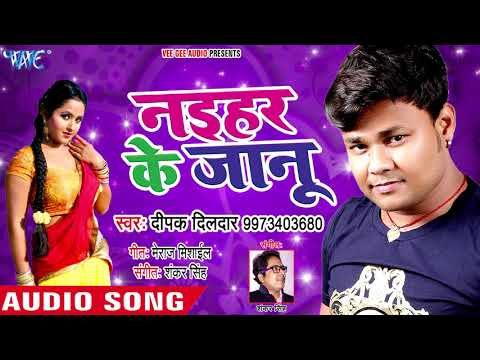 Deepak Dildar (2018) का सुपरहिट गाना - Naihar Ke Jaanu - Superhit Bhojpuri Hit Songs New