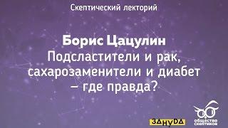 Борис Цацулин - Подсластители и рак, сахарозаменители и диабет - где правда?