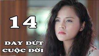 Day Dứt Cuộc Đời - Tập 14 | Phim Tình Cảm Việt Nam Mới Hay Nhất 2018