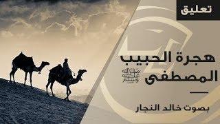 هجرة الحبيب المصطفى ﷺ بصوت خالد النجار