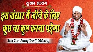 इस संसार में जीने के लिए कुछ ना कुछ करना पड़ेगा || Sant Shri Asang Dev Ji Maharaj || सुखद सत्संग