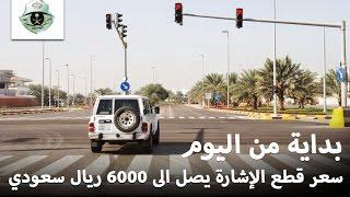 """""""أسعار المخالفات المرورية"""" بداية من اليوم سعر قطع الإشارة يصل الى 6000 ريال سعودي"""